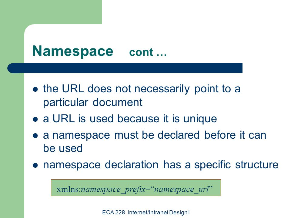 ECA 228 Internet/Intranet Design I Namespace cont … the URL does not necessarily point to a particular document a URL is used because it is unique a namespace must be declared before it can be used namespace declaration has a specific structure xmlns:namespace_prefix= namespace_url