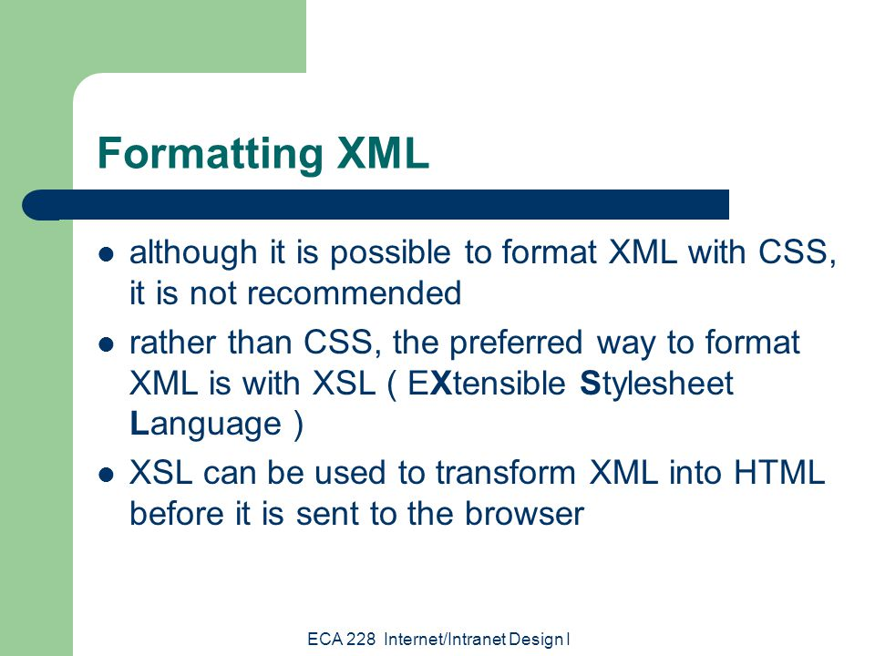 ECA 228 Internet/Intranet Design I Formatting XML although it is possible to format XML with CSS, it is not recommended rather than CSS, the preferred way to format XML is with XSL ( EXtensible Stylesheet Language ) XSL can be used to transform XML into HTML before it is sent to the browser