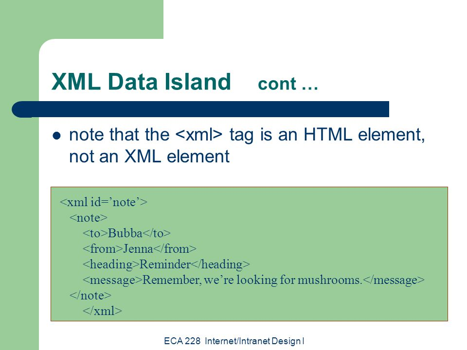 ECA 228 Internet/Intranet Design I XML Data Island cont … note that the tag is an HTML element, not an XML element Bubba Jenna Reminder Remember, we're looking for mushrooms.