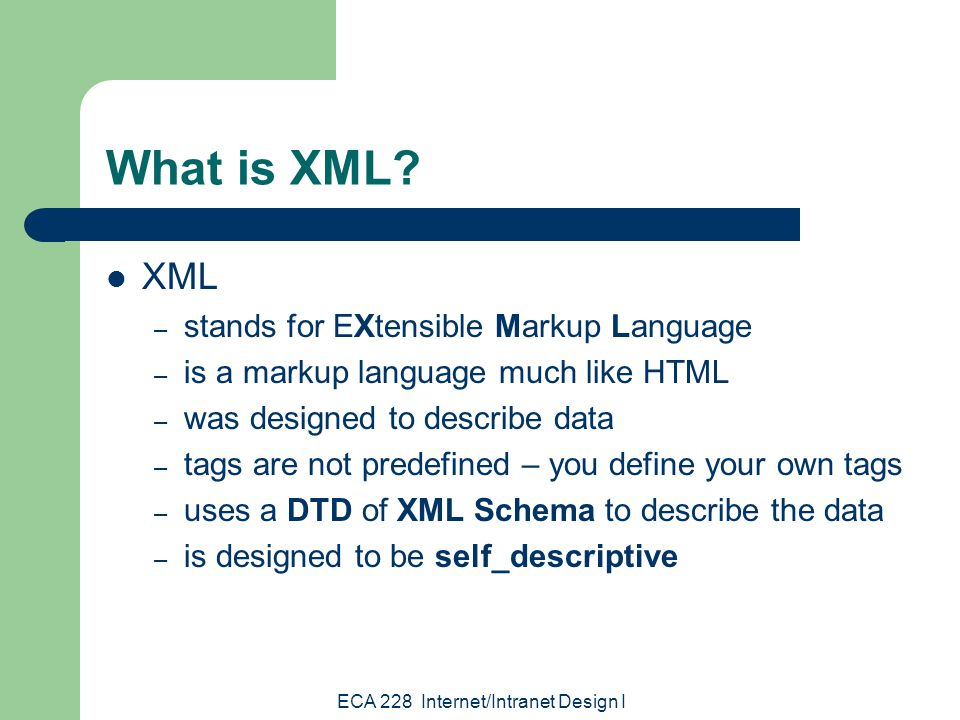 ECA 228 Internet/Intranet Design I What is XML.