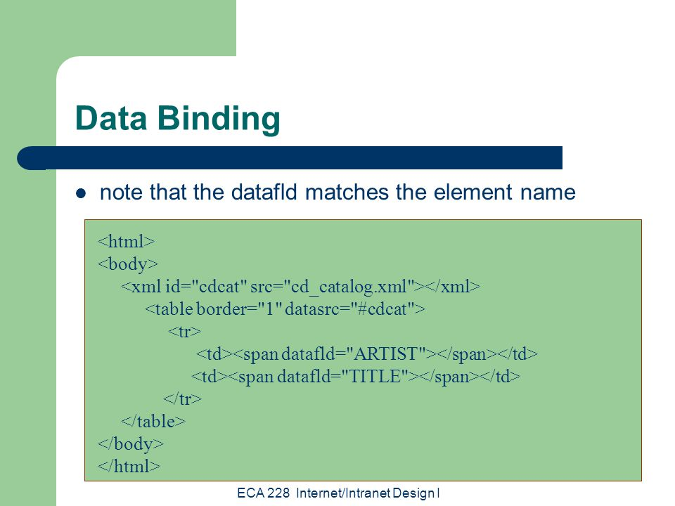 ECA 228 Internet/Intranet Design I Data Binding note that the datafld matches the element name