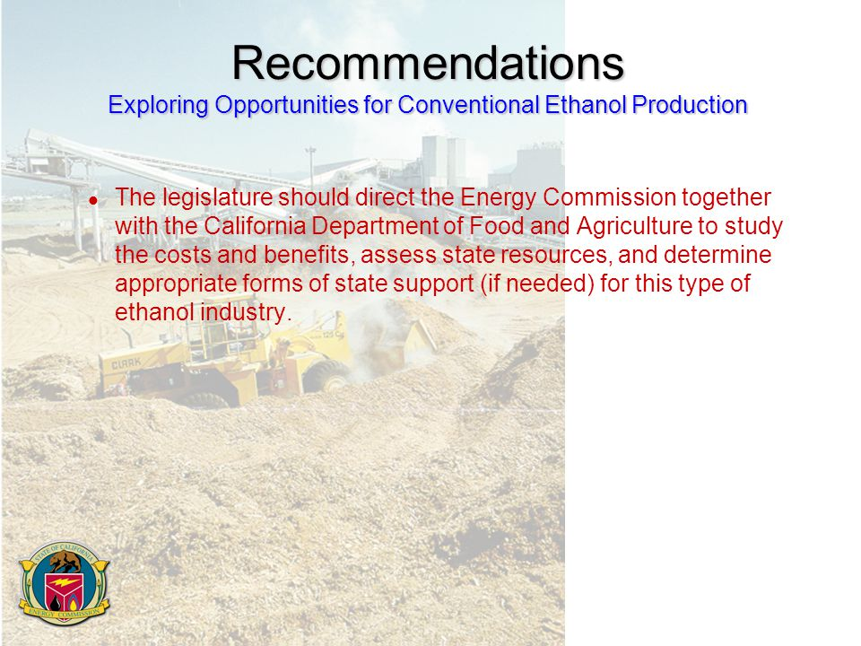 Recommendations Exploring Opportunities for Conventional Ethanol Production l The legislature should direct the Energy Commission together with the California Department of Food and Agriculture to study the costs and benefits, assess state resources, and determine appropriate forms of state support (if needed) for this type of ethanol industry.