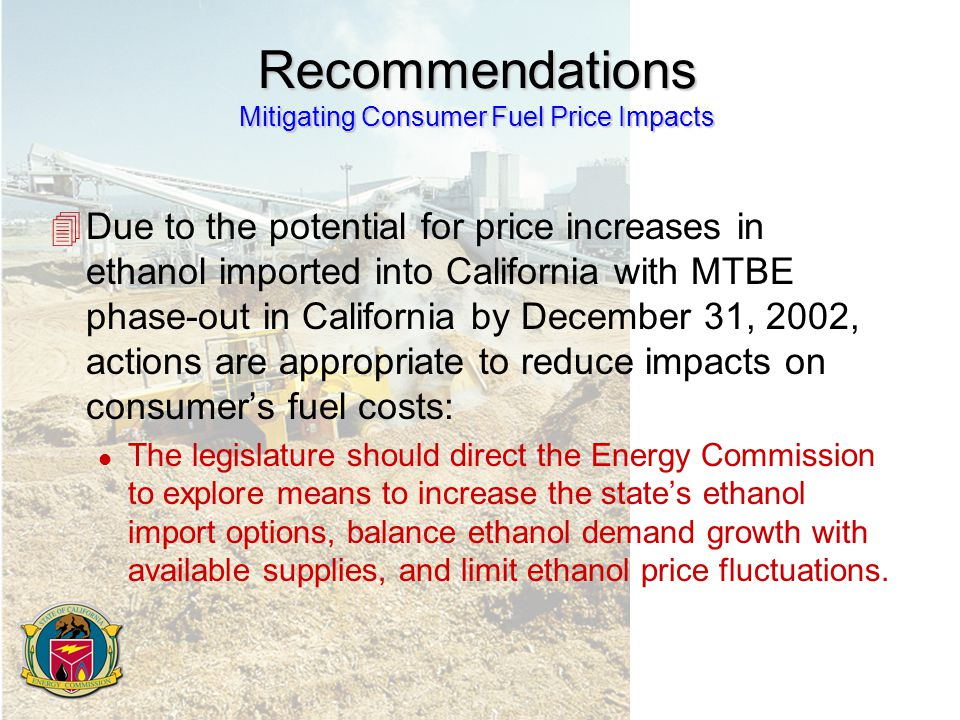 Recommendations Mitigating Consumer Fuel Price Impacts 4Due to the potential for price increases in ethanol imported into California with MTBE phase-out in California by December 31, 2002, actions are appropriate to reduce impacts on consumer's fuel costs: l The legislature should direct the Energy Commission to explore means to increase the state's ethanol import options, balance ethanol demand growth with available supplies, and limit ethanol price fluctuations.