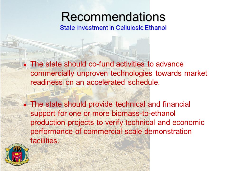 Recommendations State Investment in Cellulosic Ethanol l The state should co-fund activities to advance commercially unproven technologies towards market readiness on an accelerated schedule.