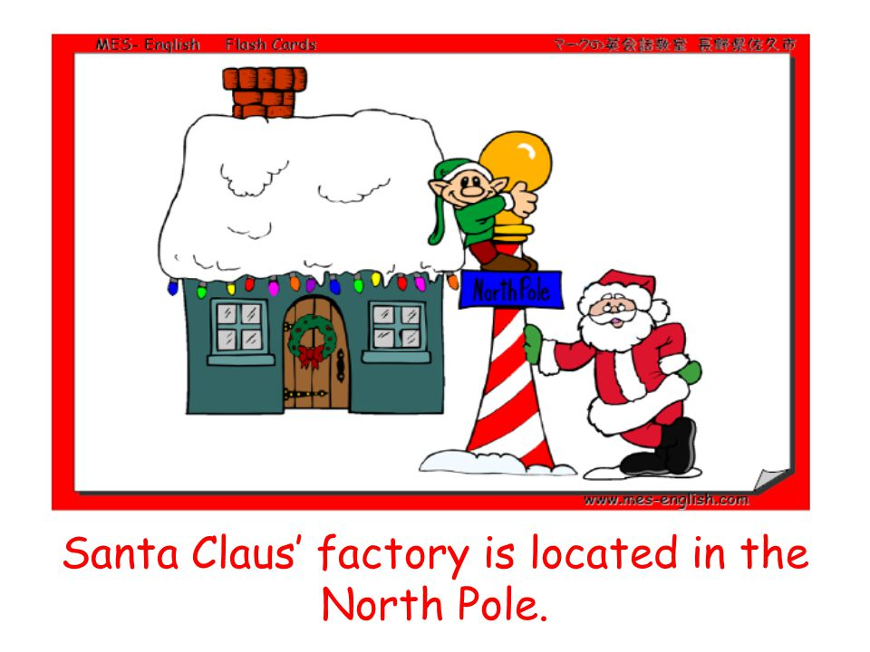 Santa Claus' factory is located in the North Pole.