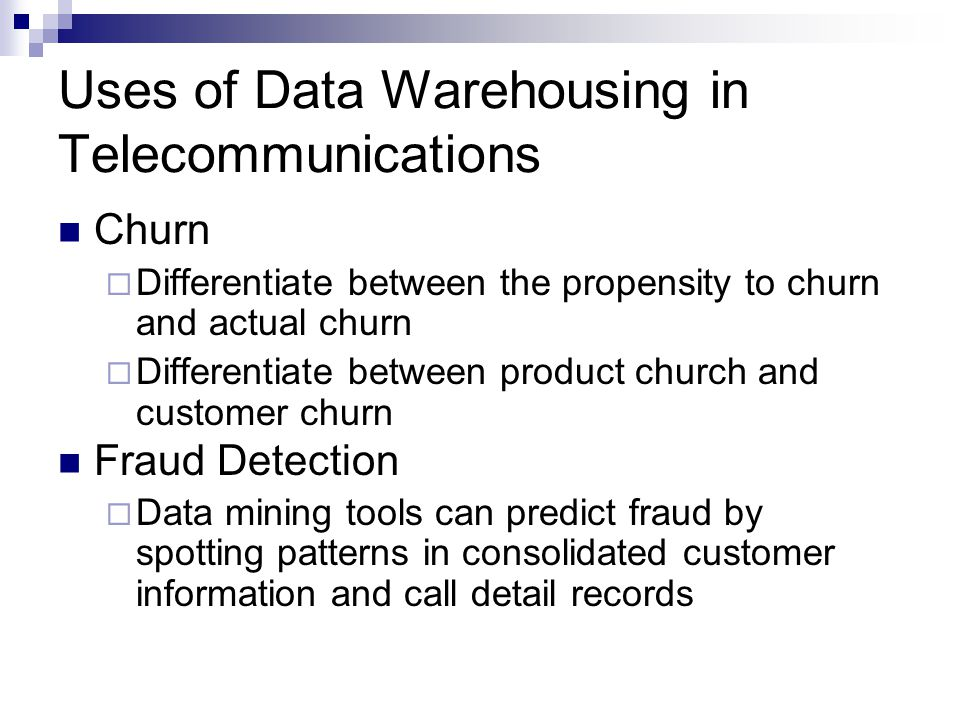 Uses of Data Warehousing in Telecommunications Churn  Differentiate between the propensity to churn and actual churn  Differentiate between product church and customer churn Fraud Detection  Data mining tools can predict fraud by spotting patterns in consolidated customer information and call detail records