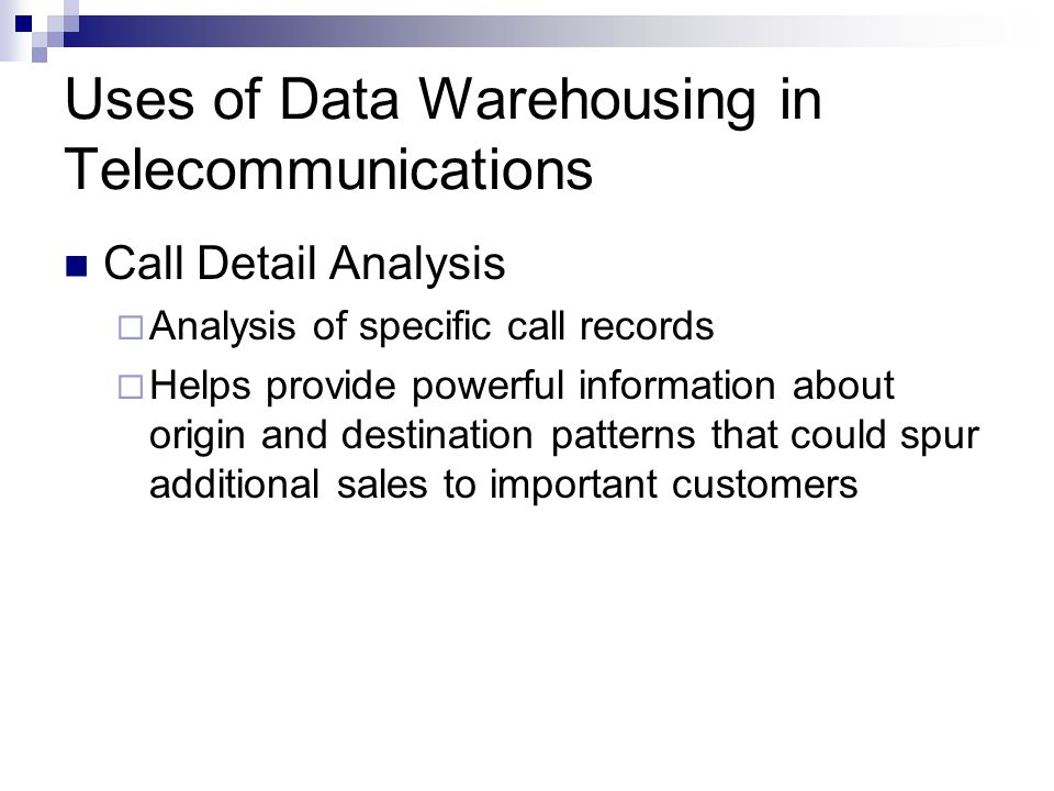 Uses of Data Warehousing in Telecommunications Call Detail Analysis  Analysis of specific call records  Helps provide powerful information about origin and destination patterns that could spur additional sales to important customers