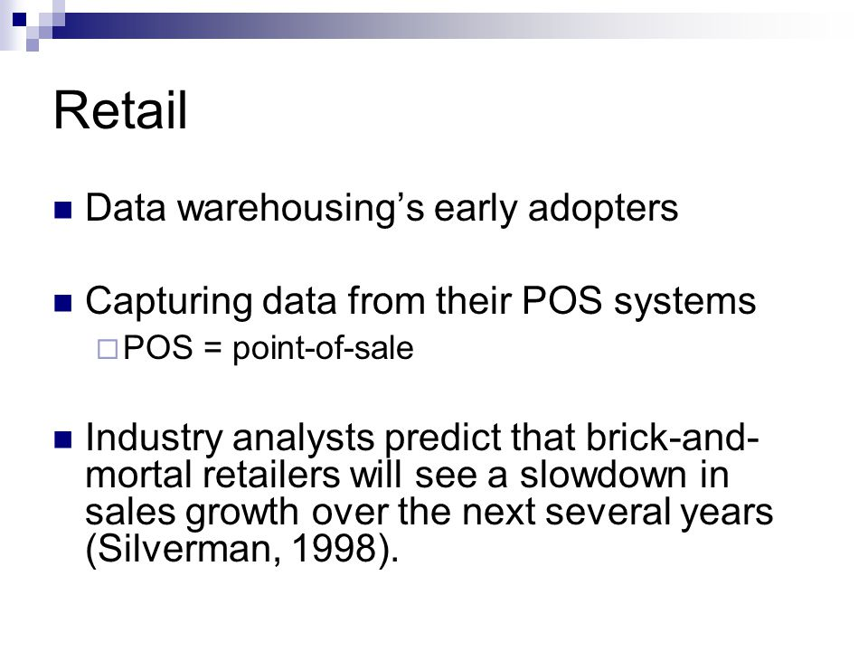 Retail Data warehousing's early adopters Capturing data from their POS systems  POS = point-of-sale Industry analysts predict that brick-and- mortal retailers will see a slowdown in sales growth over the next several years (Silverman, 1998).