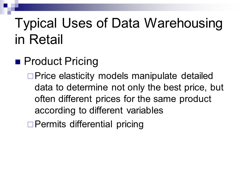 Typical Uses of Data Warehousing in Retail Product Pricing  Price elasticity models manipulate detailed data to determine not only the best price, but often different prices for the same product according to different variables  Permits differential pricing