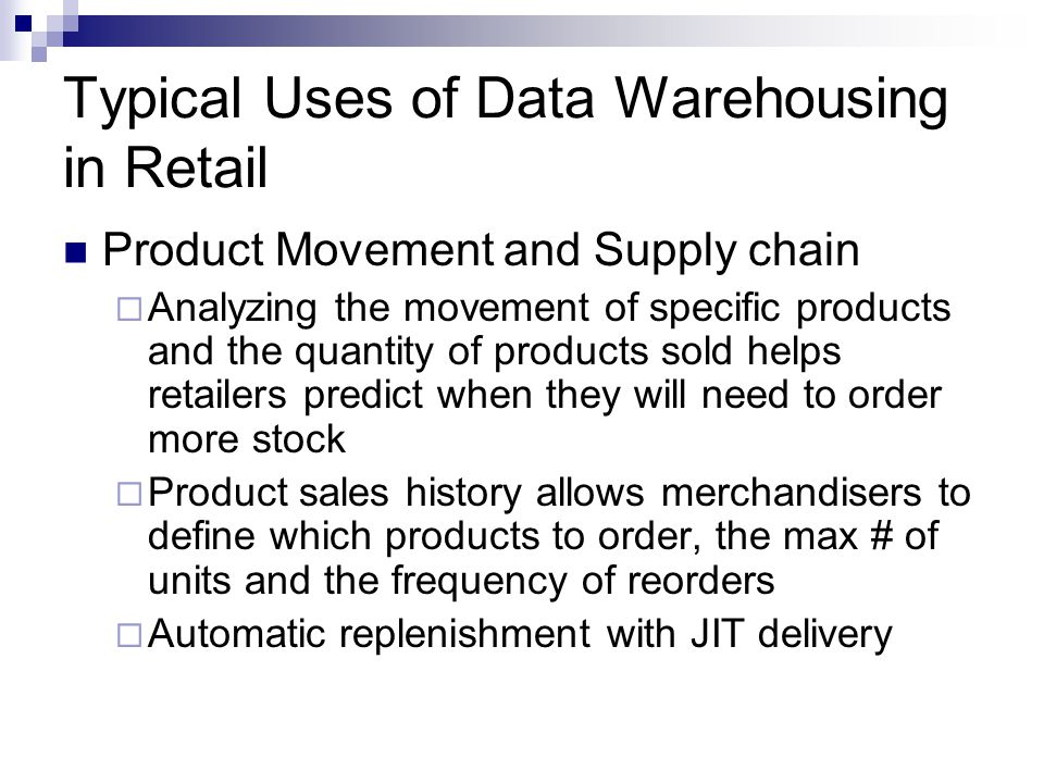 Typical Uses of Data Warehousing in Retail Product Movement and Supply chain  Analyzing the movement of specific products and the quantity of products sold helps retailers predict when they will need to order more stock  Product sales history allows merchandisers to define which products to order, the max # of units and the frequency of reorders  Automatic replenishment with JIT delivery