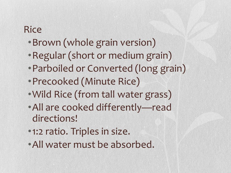 Rice Brown (whole grain version) Regular (short or medium grain) Parboiled or Converted (long grain) Precooked (Minute Rice) Wild Rice (from tall water grass) All are cooked differently—read directions.