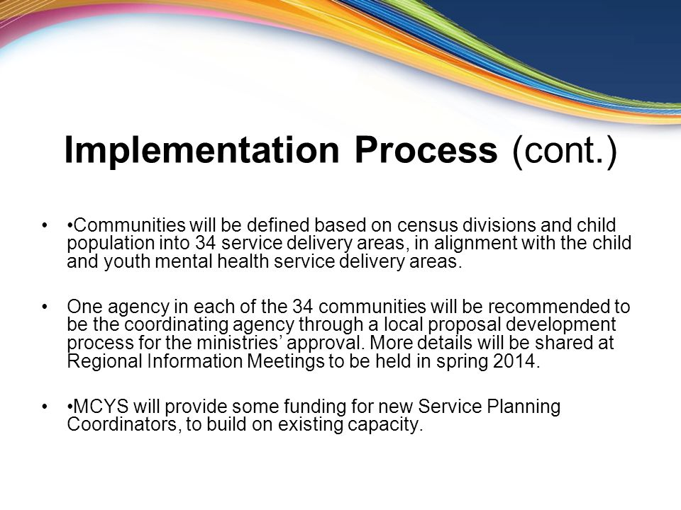 Implementation Process (cont.) Communities will be defined based on census divisions and child population into 34 service delivery areas, in alignment with the child and youth mental health service delivery areas.