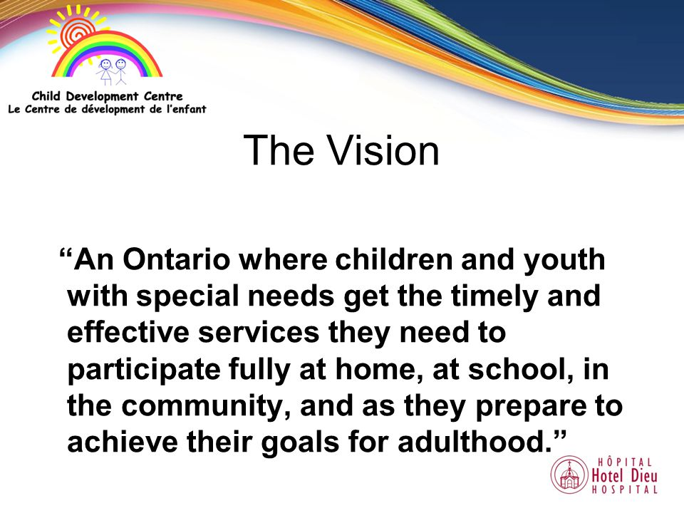 The Vision An Ontario where children and youth with special needs get the timely and effective services they need to participate fully at home, at school, in the community, and as they prepare to achieve their goals for adulthood.