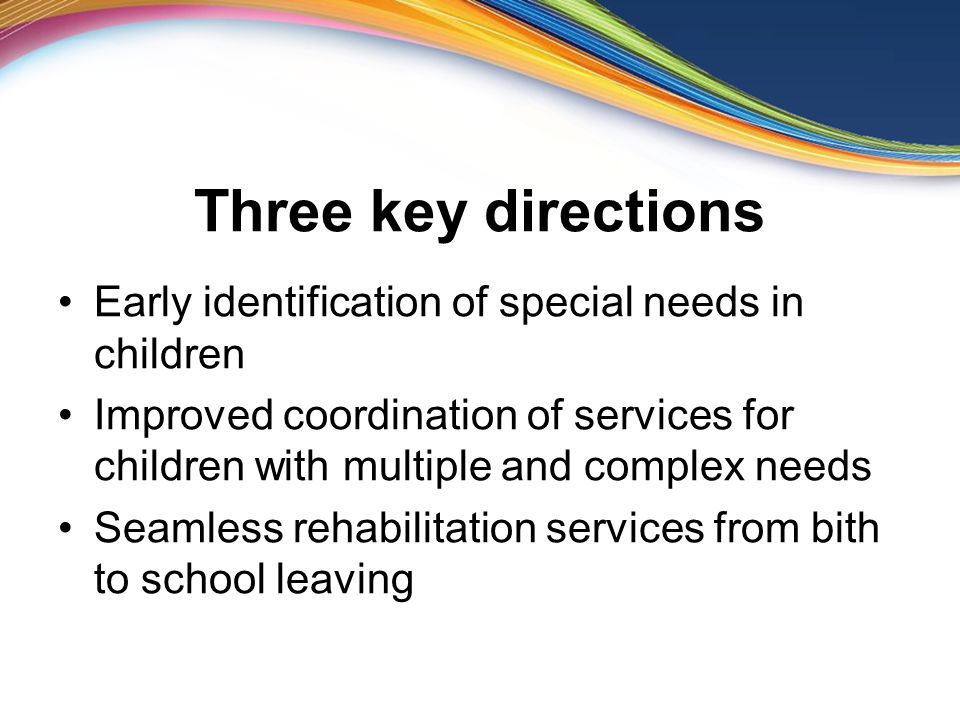 Three key directions Early identification of special needs in children Improved coordination of services for children with multiple and complex needs Seamless rehabilitation services from bith to school leaving