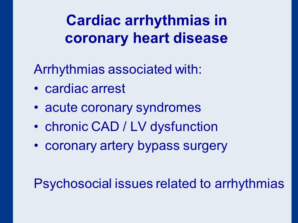Cardiac arrhythmias in coronary heart disease Arrhythmias associated with: cardiac arrest acute coronary syndromes chronic CAD / LV dysfunction coronary artery bypass surgery Psychosocial issues related to arrhythmias