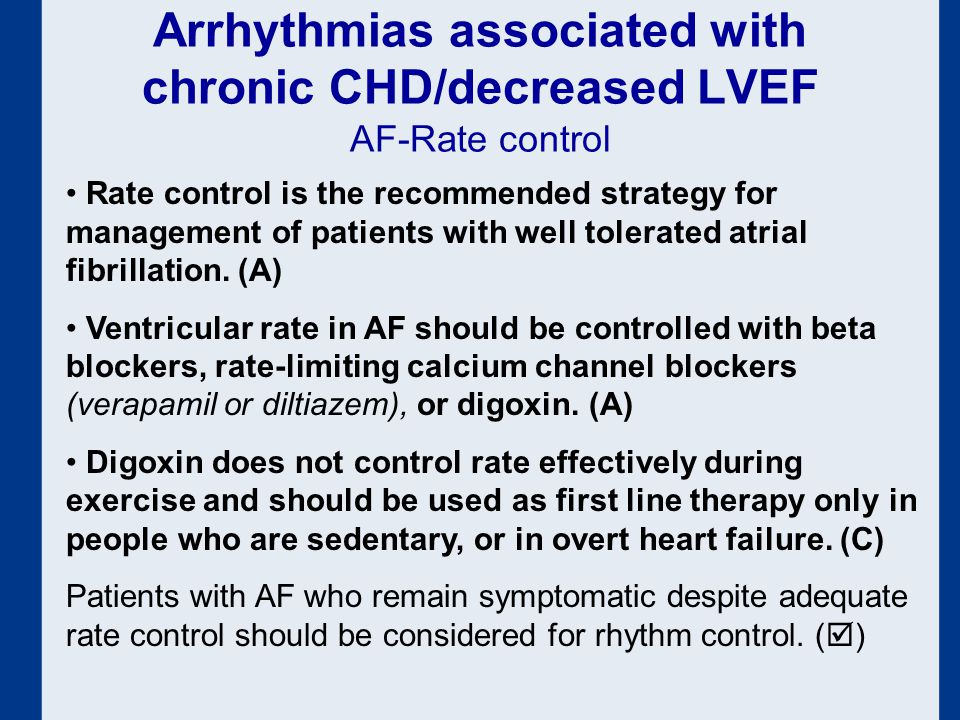 Arrhythmias associated with chronic CHD/decreased LVEF AF-Rate control Rate control is the recommended strategy for management of patients with well tolerated atrial fibrillation.