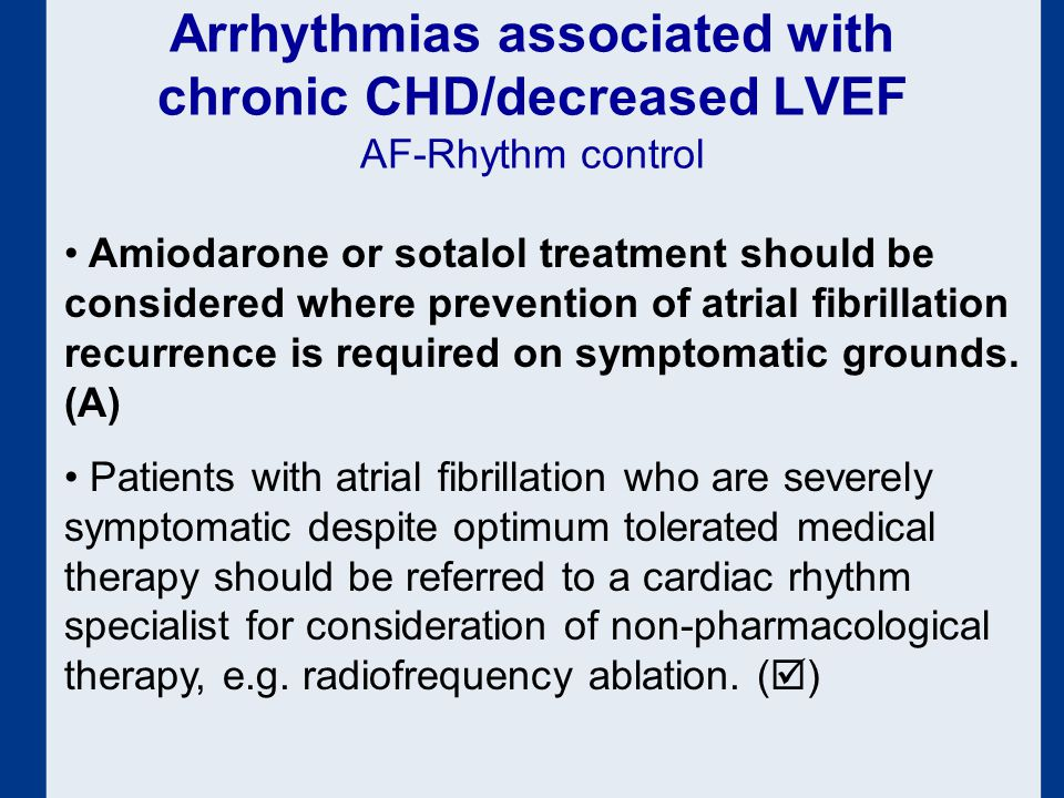 Arrhythmias associated with chronic CHD/decreased LVEF AF-Rhythm control Amiodarone or sotalol treatment should be considered where prevention of atrial fibrillation recurrence is required on symptomatic grounds.