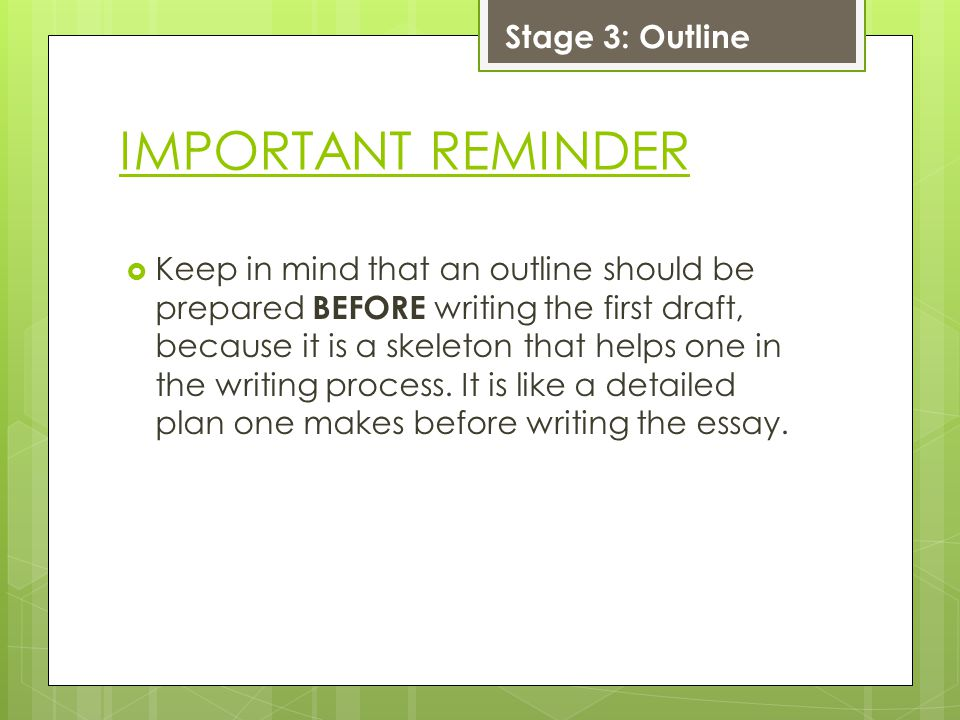 IMPORTANT REMINDER  Keep in mind that an outline should be prepared BEFORE writing the first draft, because it is a skeleton that helps one in the writing process.