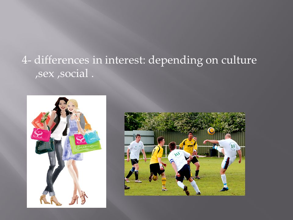 4- differences in interest: depending on culture,sex,social.