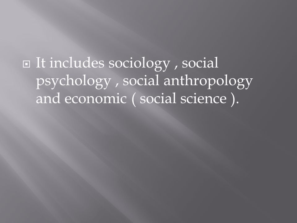  It includes sociology, social psychology, social anthropology and economic ( social science ).