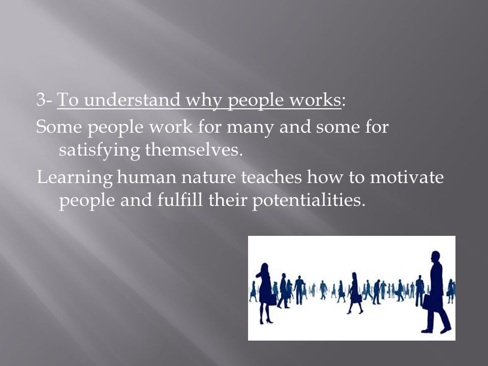 3- To understand why people works: Some people work for many and some for satisfying themselves. Learning human nature teaches how to motivate people