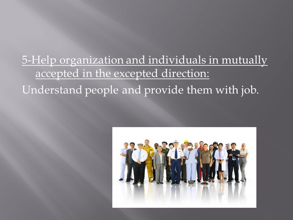 5-Help organization and individuals in mutually accepted in the excepted direction: Understand people and provide them with job.