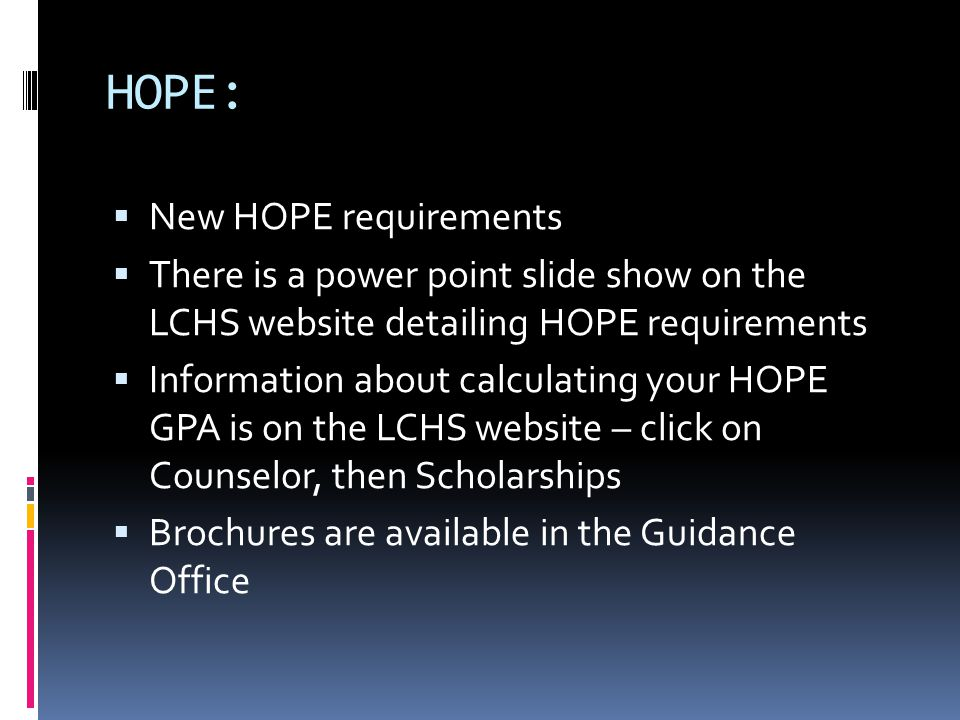 HOPE:  New HOPE requirements  There is a power point slide show on the LCHS website detailing HOPE requirements  Information about calculating your HOPE GPA is on the LCHS website – click on Counselor, then Scholarships  Brochures are available in the Guidance Office