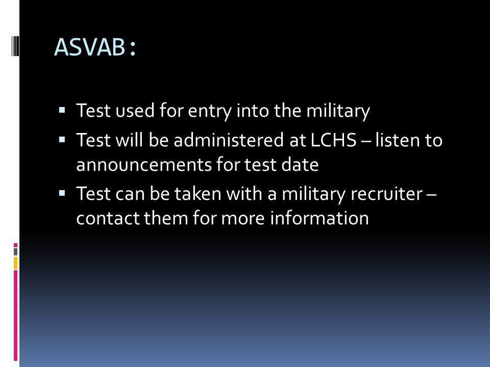 ASVAB:  Test used for entry into the military  Test will be administered at LCHS – listen to announcements for test date  Test can be taken with a military recruiter – contact them for more information