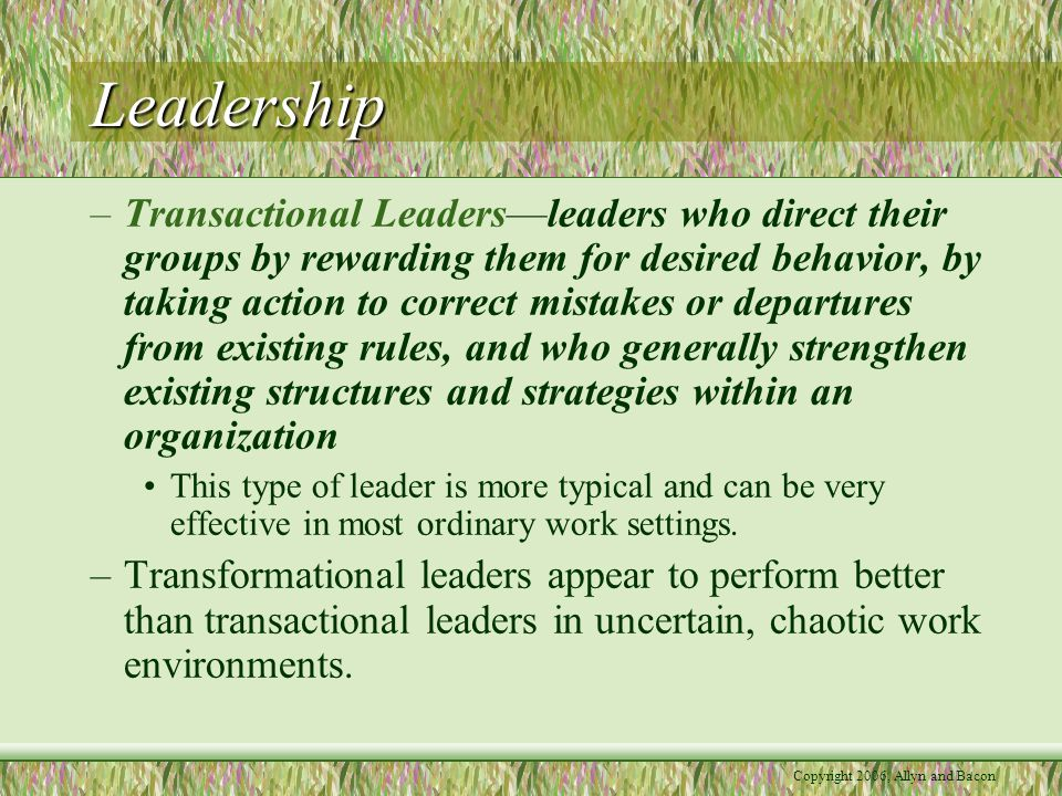 Copyright 2006, Allyn and Bacon Leadership –Transactional Leaders—leaders who direct their groups by rewarding them for desired behavior, by taking action to correct mistakes or departures from existing rules, and who generally strengthen existing structures and strategies within an organization This type of leader is more typical and can be very effective in most ordinary work settings.