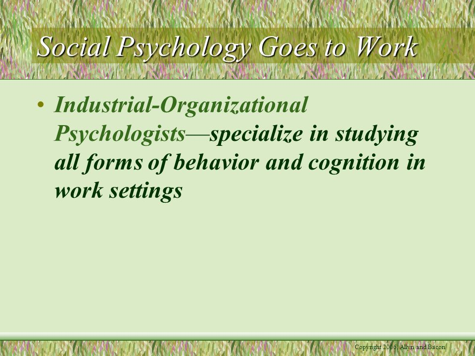 Copyright 2006, Allyn and Bacon Social Psychology Goes to Work Industrial-Organizational Psychologists—specialize in studying all forms of behavior and cognition in work settings