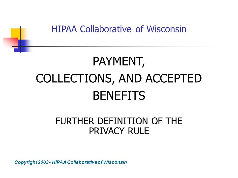 Elegant 1 HIPAA Collaborative Of Wisconsin PAYMENT, COLLECTIONS, AND ACCEPTED  BENEFITS FURTHER DEFINITION OF THE PRIVACY RULE Copyright 2003   HIPAA  Collaborative ...