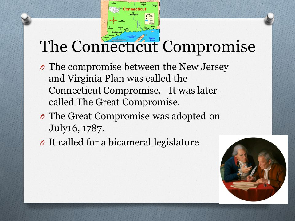 The Connecticut Compromise O The compromise between the New Jersey and Virginia Plan was called the Connecticut Compromise.