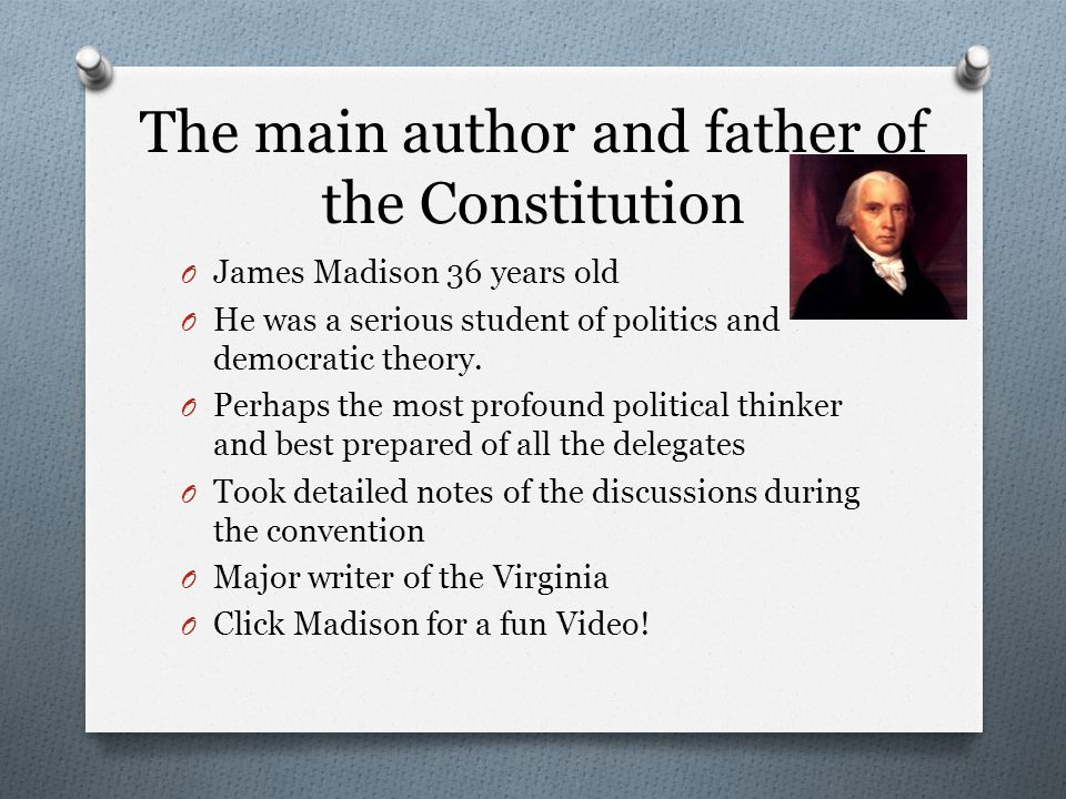 The main author and father of the Constitution O James Madison 36 years old O He was a serious student of politics and democratic theory.