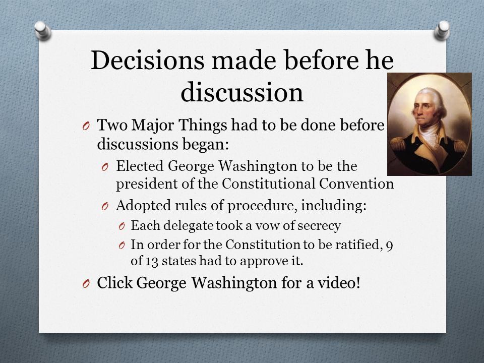Decisions made before he discussion O Two Major Things had to be done before discussions began: O Elected George Washington to be the president of the Constitutional Convention O Adopted rules of procedure, including: O Each delegate took a vow of secrecy O In order for the Constitution to be ratified, 9 of 13 states had to approve it.