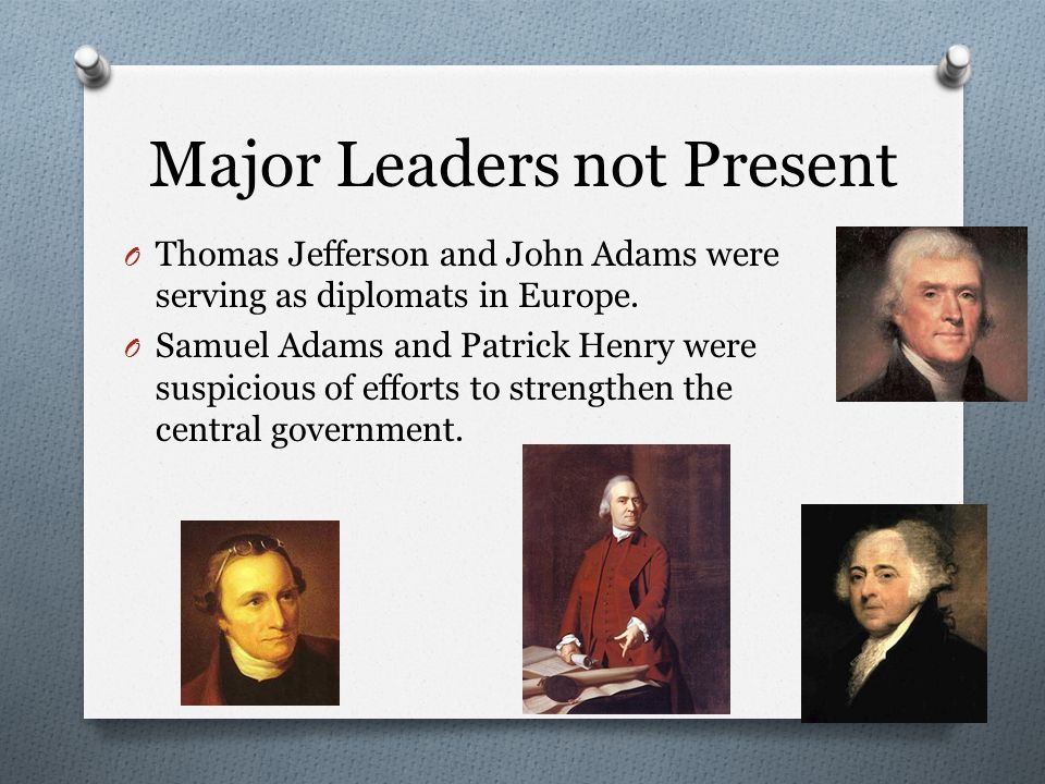 Major Leaders not Present O Thomas Jefferson and John Adams were serving as diplomats in Europe.