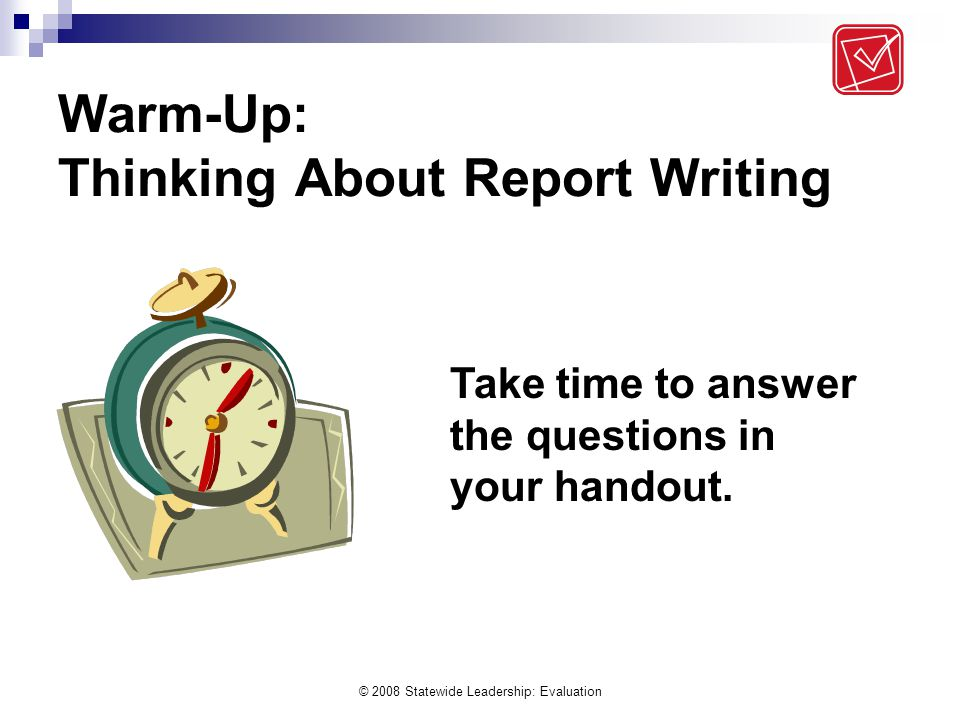 © 2008 Statewide Leadership: Evaluation Warm-Up: Thinking About Report Writing Take time to answer the questions in your handout.