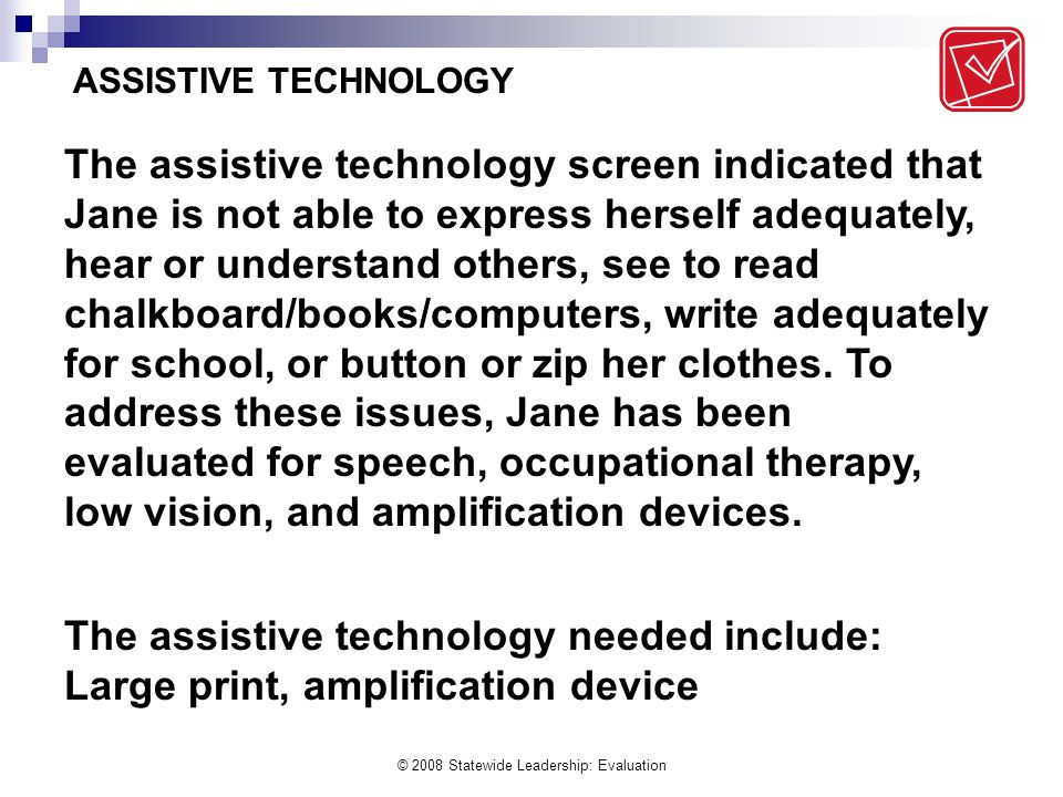 © 2008 Statewide Leadership: Evaluation The assistive technology screen indicated that Jane is not able to express herself adequately, hear or understand others, see to read chalkboard/books/computers, write adequately for school, or button or zip her clothes.