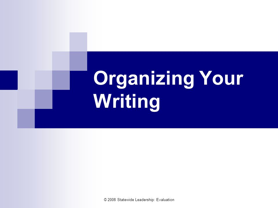 © 2008 Statewide Leadership: Evaluation Organizing Your Writing