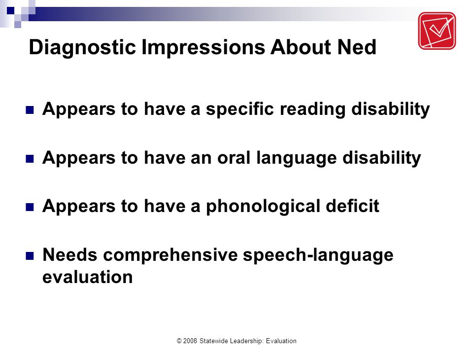 © 2008 Statewide Leadership: Evaluation Diagnostic Impressions About Ned Appears to have a specific reading disability Appears to have an oral language disability Appears to have a phonological deficit Needs comprehensive speech-language evaluation