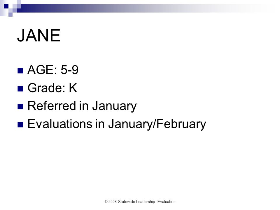 © 2008 Statewide Leadership: Evaluation JANE AGE: 5-9 Grade: K Referred in January Evaluations in January/February
