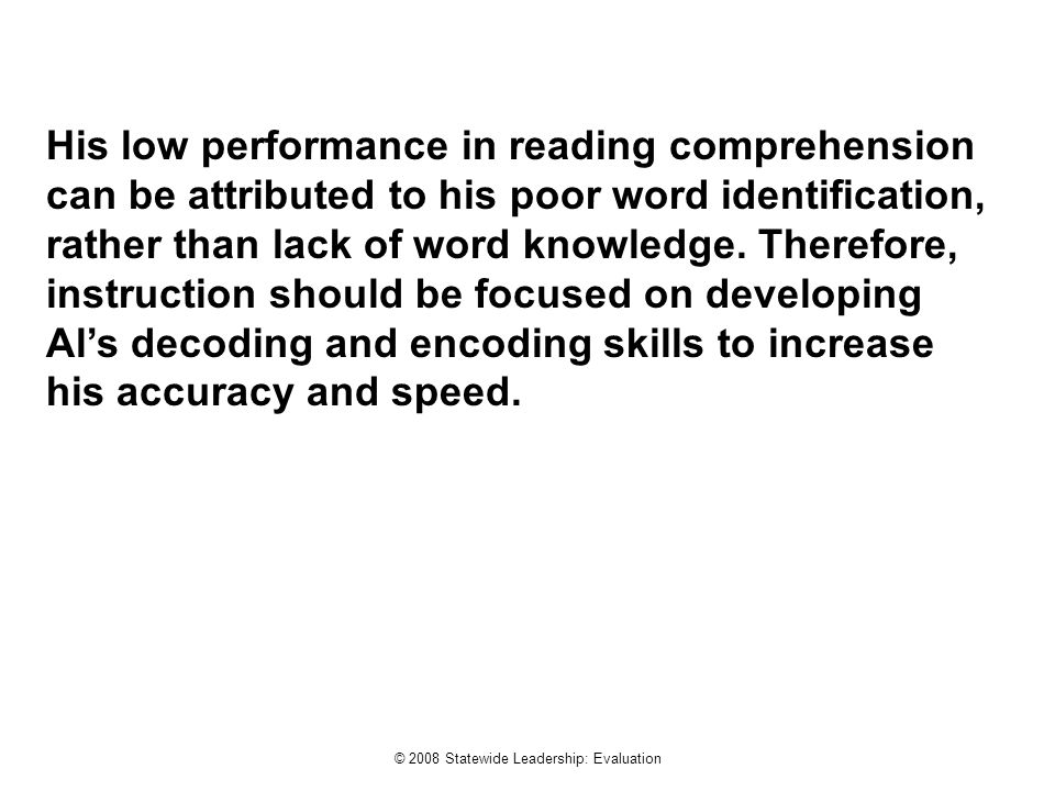 © 2008 Statewide Leadership: Evaluation His low performance in reading comprehension can be attributed to his poor word identification, rather than lack of word knowledge.