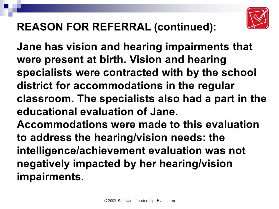 © 2008 Statewide Leadership: Evaluation REASON FOR REFERRAL (continued): Jane has vision and hearing impairments that were present at birth.