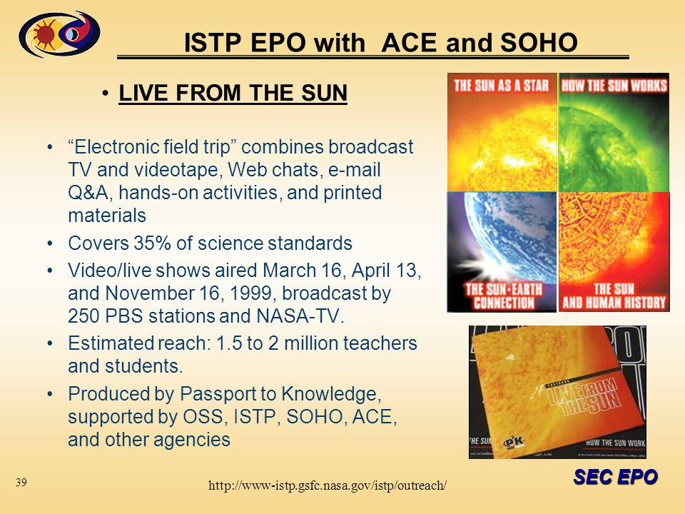 SEC EPO ISTP EPO with ACE and SOHO LIVE FROM THE SUN Electronic field trip combines broadcast TV and videotape, Web chats, e-mail Q&A, hands-on activities, and printed materials Covers 35% of science standards Video/live shows aired March 16, April 13, and November 16, 1999, broadcast by 250 PBS stations and NASA-TV.