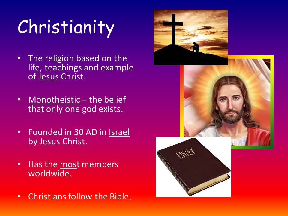 Christianity The religion based on the life, teachings and example of Jesus Christ.