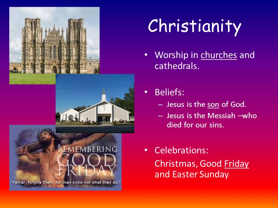 Christianity Worship in churches and cathedrals. Beliefs: – Jesus is the son of God.