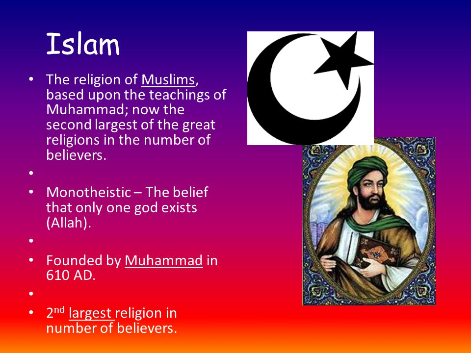 Islam The religion of Muslims, based upon the teachings of Muhammad; now the second largest of the great religions in the number of believers.