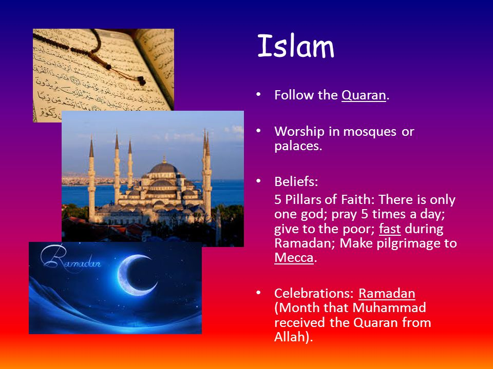 Islam Follow the Quaran. Worship in mosques or palaces.