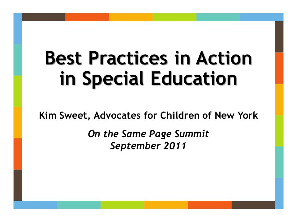 Best Practices in Action in Special Education Kim Sweet, Advocates for Children of New York On the Same Page Summit September 2011