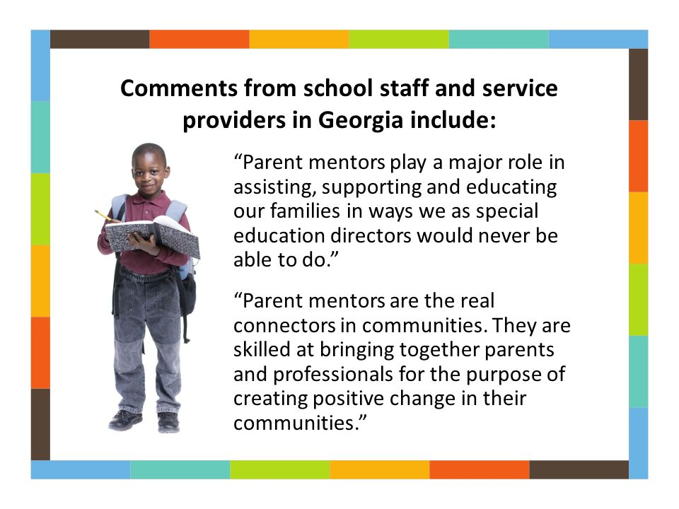 Parent mentors play a major role in assisting, supporting and educating our families in ways we as special education directors would never be able to do. Parent mentors are the real connectors in communities.