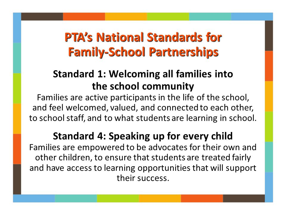 Standard 1: Welcoming all families into the school community Families are active participants in the life of the school, and feel welcomed, valued, and connected to each other, to school staff, and to what students are learning in school.